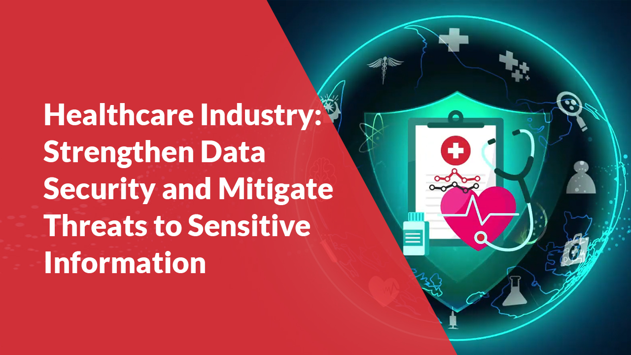 Healthcare Industry: Strengthen Data Security and Mitigate Threats to Sensitive Information
